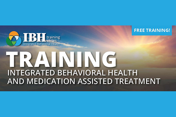 Training integrated behavioral health and medication assisted treatment IBH training series